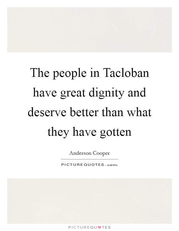 The people in Tacloban have great dignity and deserve better than what they have gotten Picture Quote #1