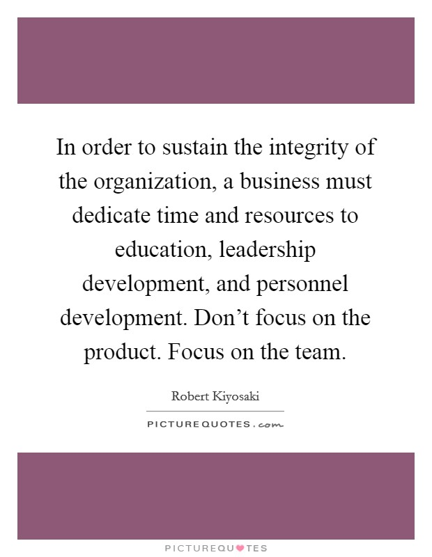 In order to sustain the integrity of the organization, a business must dedicate time and resources to education, leadership development, and personnel development. Don't focus on the product. Focus on the team Picture Quote #1