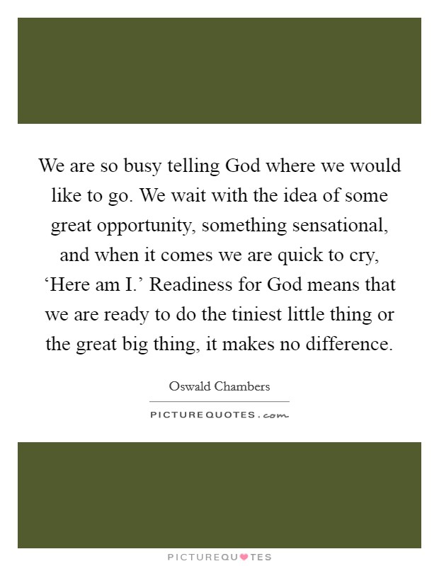 We are so busy telling God where we would like to go. We wait with the idea of some great opportunity, something sensational, and when it comes we are quick to cry, 'Here am I.' Readiness for God means that we are ready to do the tiniest little thing or the great big thing, it makes no difference Picture Quote #1