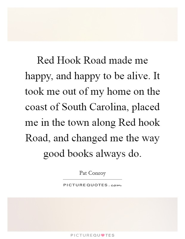 Red Hook Road made me happy, and happy to be alive. It took me out of my home on the coast of South Carolina, placed me in the town along Red hook Road, and changed me the way good books always do Picture Quote #1