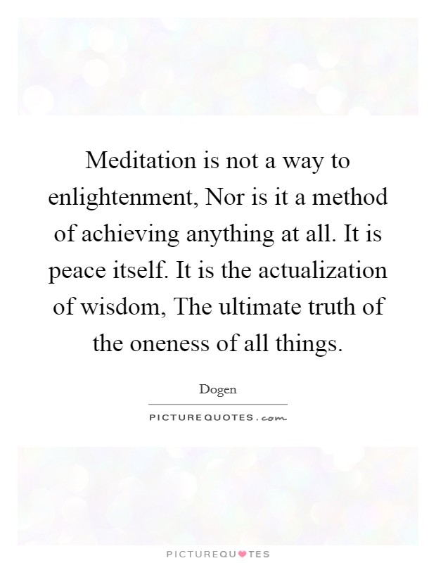 Meditation is not a way to enlightenment, Nor is it a method of achieving anything at all. It is peace itself. It is the actualization of wisdom, The ultimate truth of the oneness of all things Picture Quote #1