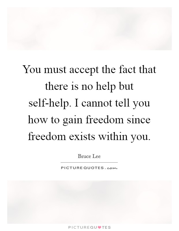 You must accept the fact that there is no help but self-help. I cannot tell you how to gain freedom since freedom exists within you Picture Quote #1
