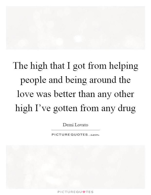 The high that I got from helping people and being around the love was better than any other high I've gotten from any drug Picture Quote #1