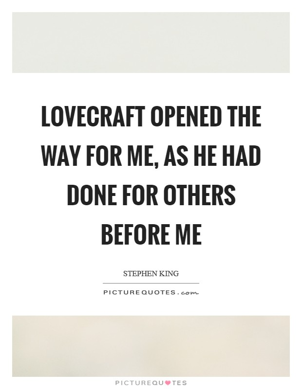 Lovecraft opened the way for me, as he had done for others before me Picture Quote #1