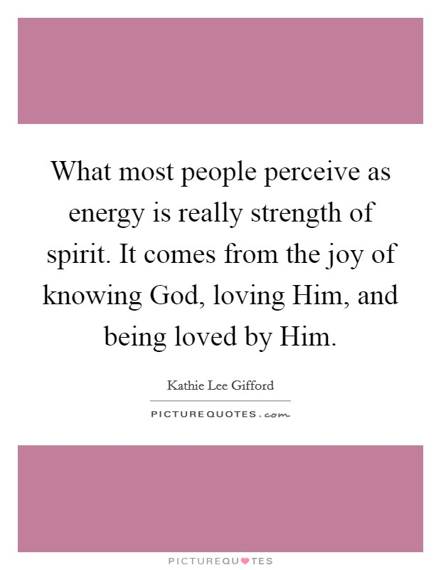 What most people perceive as energy is really strength of spirit. It comes from the joy of knowing God, loving Him, and being loved by Him Picture Quote #1