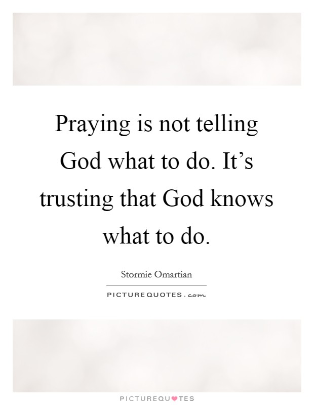 Praying is not telling God what to do. It's trusting that God knows what to do Picture Quote #1