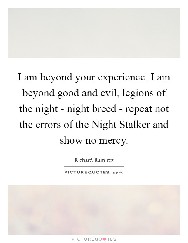 I am beyond your experience. I am beyond good and evil, legions of the night - night breed - repeat not the errors of the Night Stalker and show no mercy Picture Quote #1