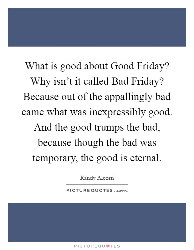 What is good about Good Friday? Why isn't it called Bad Friday? Because out of the appallingly bad came what was inexpressibly good. And the good trumps the bad, because though the bad was temporary, the good is eternal Picture Quote #1