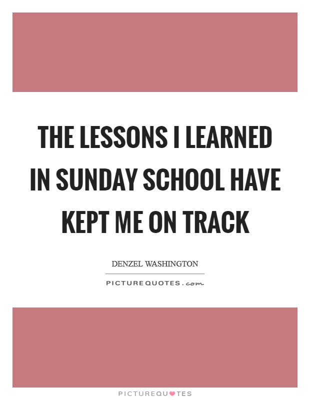 The lessons I learned in Sunday School have kept me on track Picture Quote #1