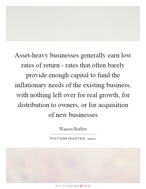 Asset-heavy businesses generally earn low rates of return - rates that often barely provide enough capital to fund the inflationary needs of the existing business, with nothing left over for real growth, for distribution to owners, or for acquisition of new businesses Picture Quote #1
