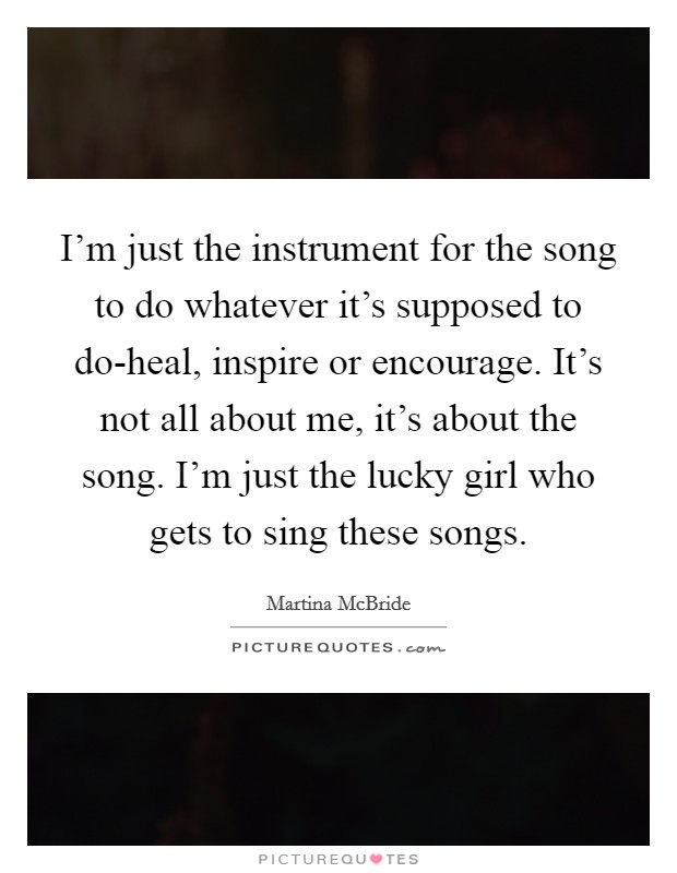 I'm just the instrument for the song to do whatever it's supposed to do-heal, inspire or encourage. It's not all about me, it's about the song. I'm just the lucky girl who gets to sing these songs Picture Quote #1