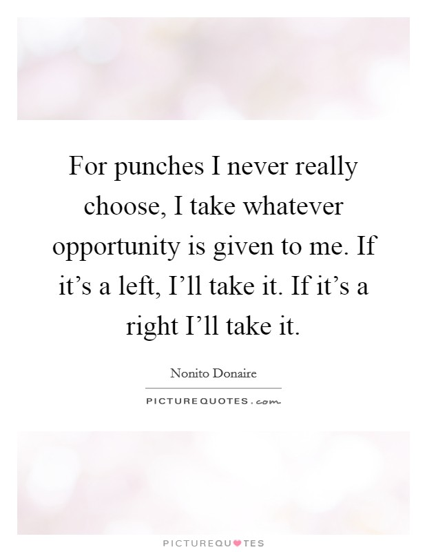 For punches I never really choose, I take whatever opportunity is given to me. If it's a left, I'll take it. If it's a right I'll take it Picture Quote #1
