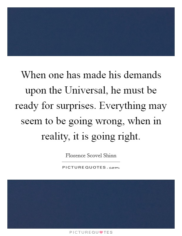 When one has made his demands upon the Universal, he must be ready for surprises. Everything may seem to be going wrong, when in reality, it is going right Picture Quote #1