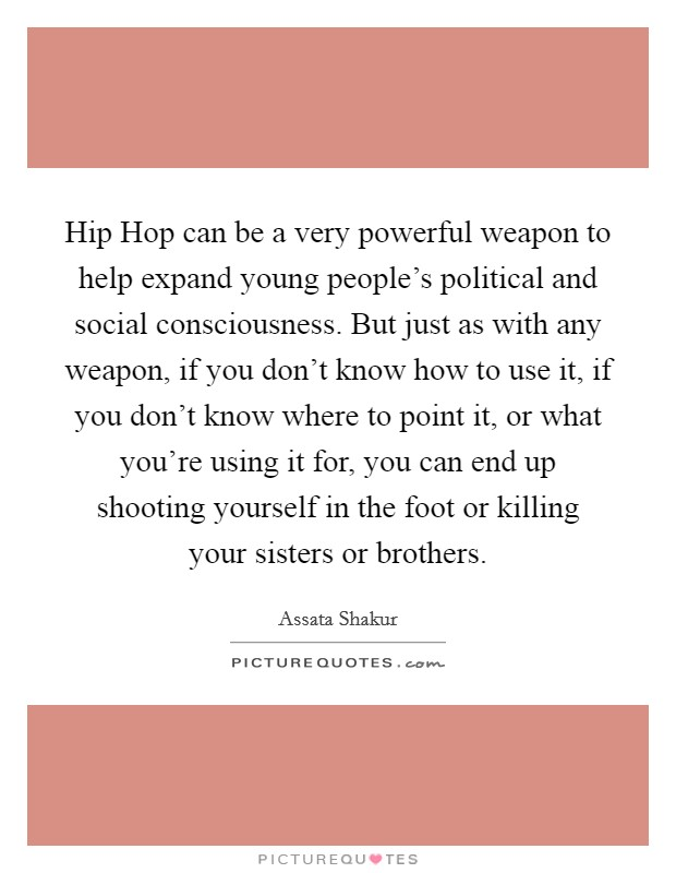 Hip Hop can be a very powerful weapon to help expand young people's political and social consciousness. But just as with any weapon, if you don't know how to use it, if you don't know where to point it, or what you're using it for, you can end up shooting yourself in the foot or killing your sisters or brothers Picture Quote #1