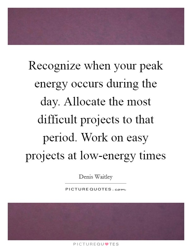 Recognize when your peak energy occurs during the day. Allocate the most difficult projects to that period. Work on easy projects at low-energy times Picture Quote #1