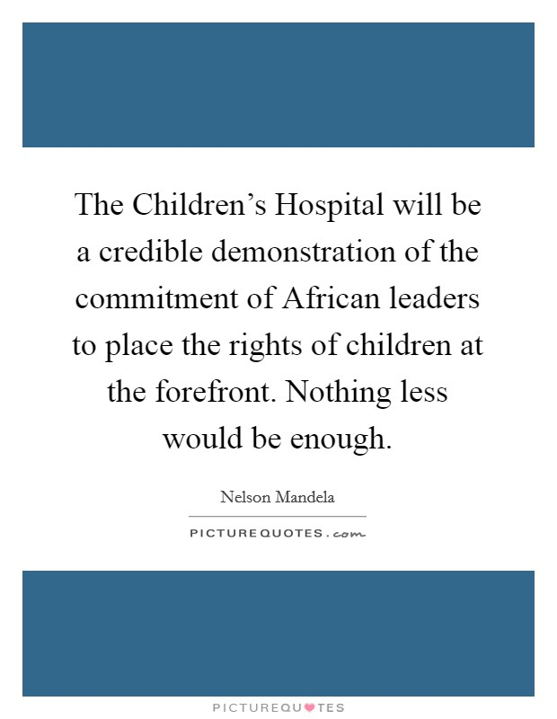 The Children's Hospital will be a credible demonstration of the commitment of African leaders to place the rights of children at the forefront. Nothing less would be enough Picture Quote #1