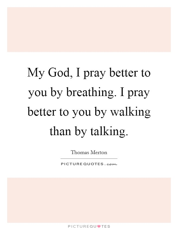 My God, I pray better to you by breathing. I pray better to you by walking than by talking Picture Quote #1