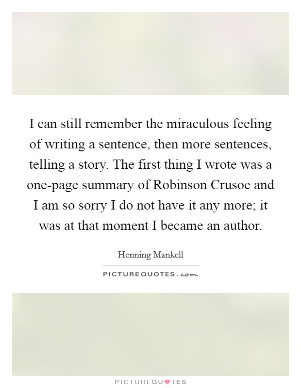 I can still remember the miraculous feeling of writing a sentence, then more sentences, telling a story. The first thing I wrote was a one-page summary of Robinson Crusoe and I am so sorry I do not have it any more; it was at that moment I became an author Picture Quote #1