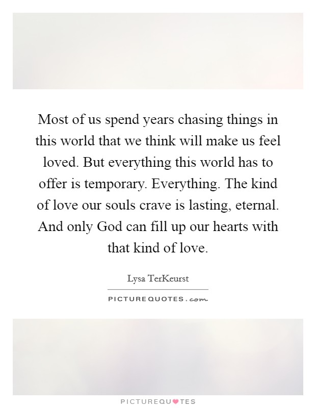 Most of us spend years chasing things in this world that we think will make us feel loved. But everything this world has to offer is temporary. Everything. The kind of love our souls crave is lasting, eternal. And only God can fill up our hearts with that kind of love Picture Quote #1