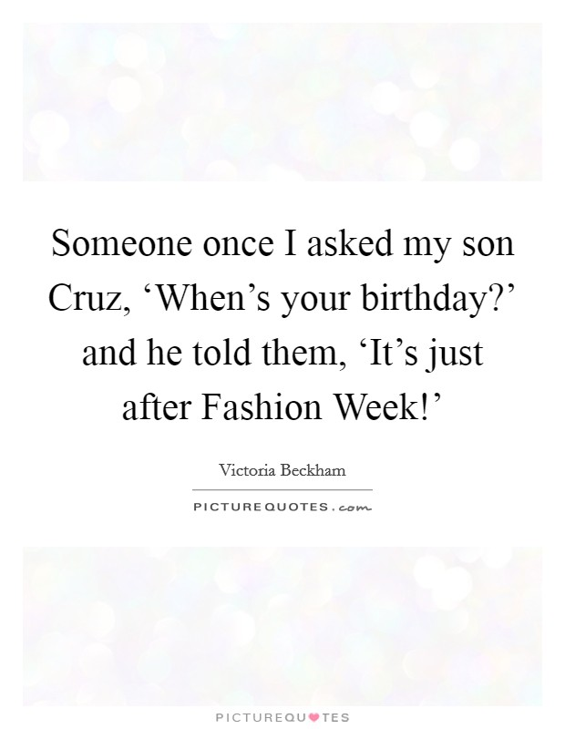 Someone once I asked my son Cruz, 'When's your birthday?' and he told them, 'It's just after Fashion Week!' Picture Quote #1