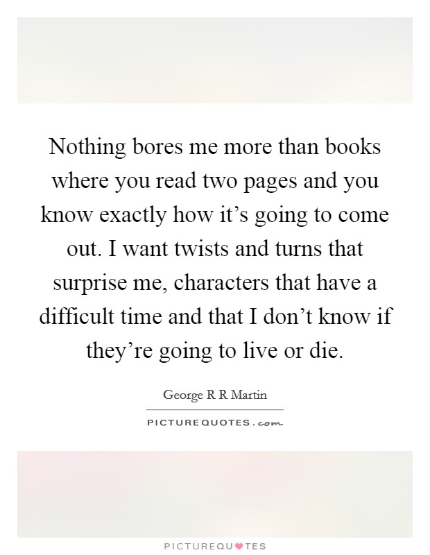 Nothing bores me more than books where you read two pages and you know exactly how it's going to come out. I want twists and turns that surprise me, characters that have a difficult time and that I don't know if they're going to live or die Picture Quote #1
