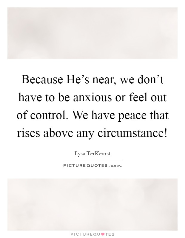Because He's near, we don't have to be anxious or feel out of control. We have peace that rises above any circumstance! Picture Quote #1