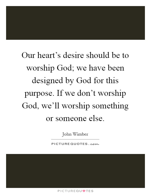 Our heart's desire should be to worship God; we have been designed by God for this purpose. If we don't worship God, we'll worship something or someone else Picture Quote #1
