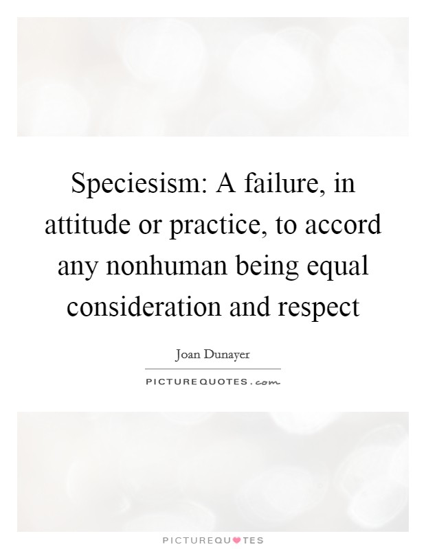 Speciesism: A failure, in attitude or practice, to accord any nonhuman being equal consideration and respect Picture Quote #1