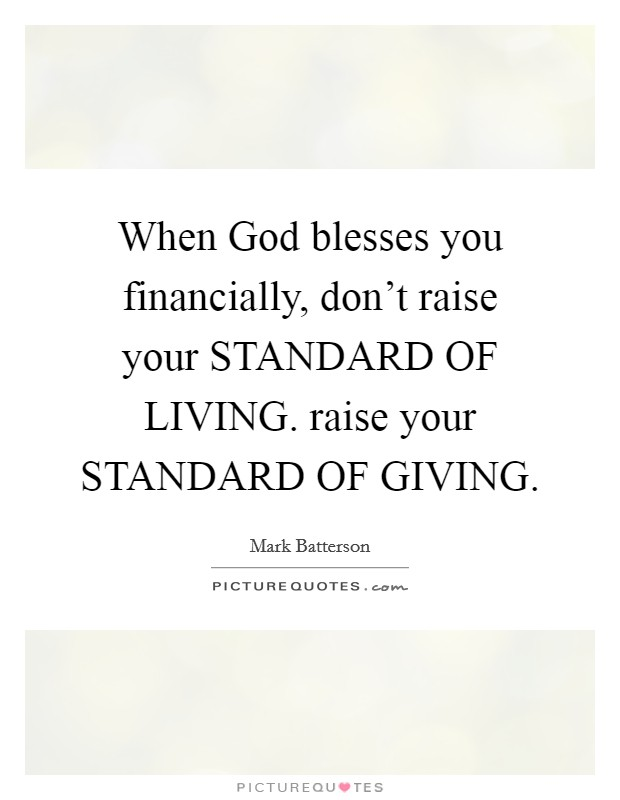 When God blesses you financially, don't raise your STANDARD OF LIVING. raise your STANDARD OF GIVING Picture Quote #1