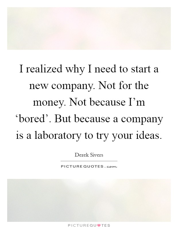 I realized why I need to start a new company. Not for the money. Not because I'm 'bored'. But because a company is a laboratory to try your ideas Picture Quote #1