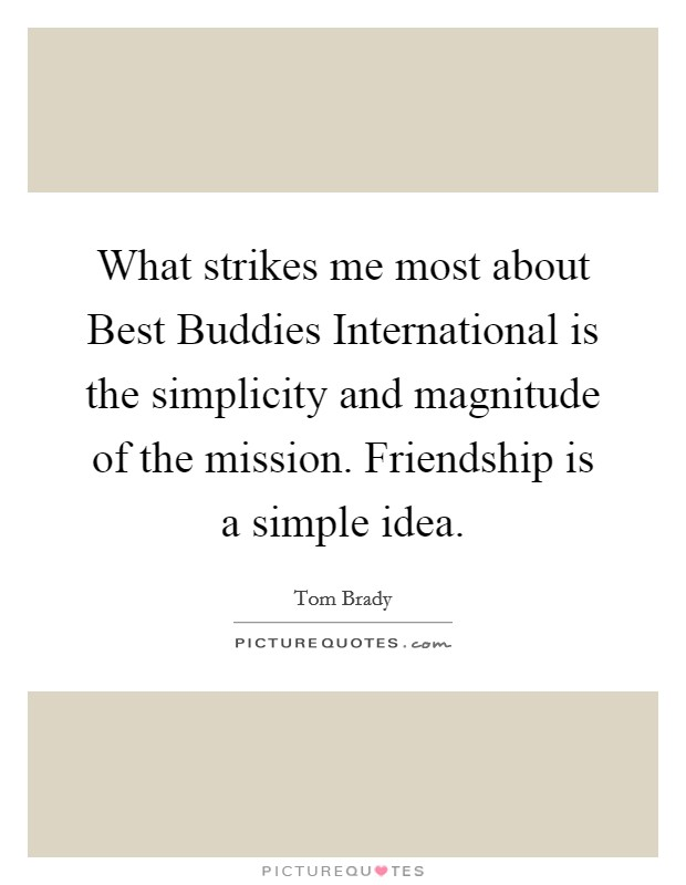 What strikes me most about Best Buddies International is the simplicity and magnitude of the mission. Friendship is a simple idea Picture Quote #1