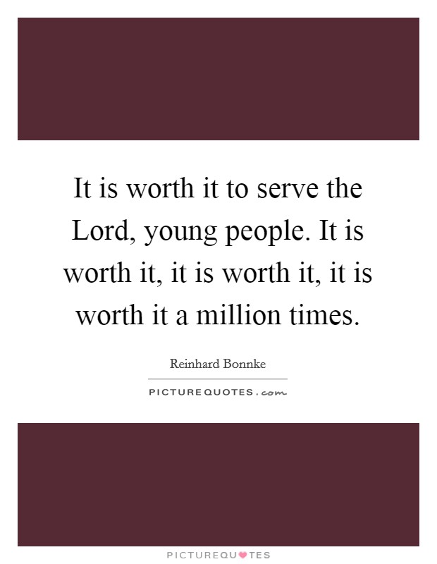 It is worth it to serve the Lord, young people. It is worth it, it is worth it, it is worth it a million times Picture Quote #1