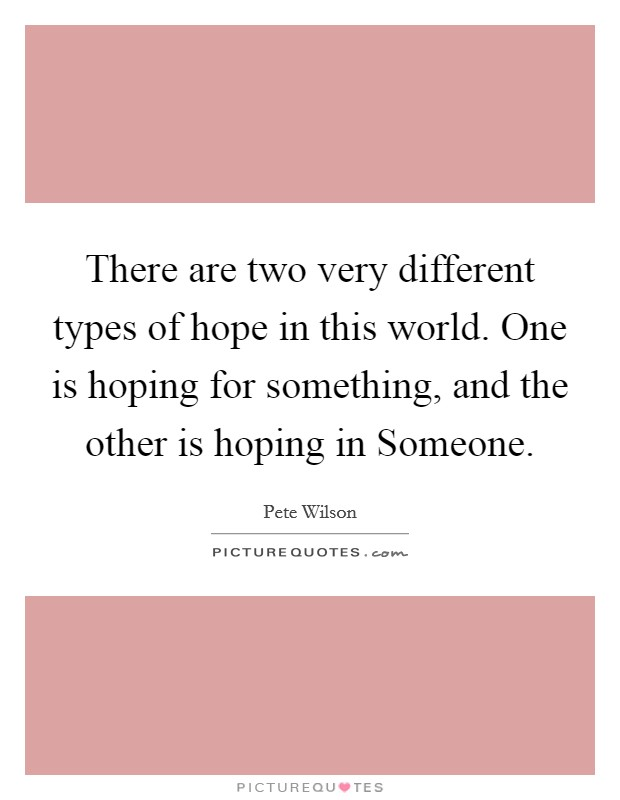 There are two very different types of hope in this world. One is hoping for something, and the other is hoping in Someone Picture Quote #1
