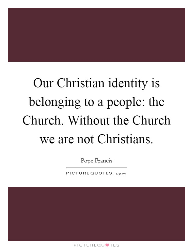 Our Christian identity is belonging to a people: the Church. Without the Church we are not Christians Picture Quote #1