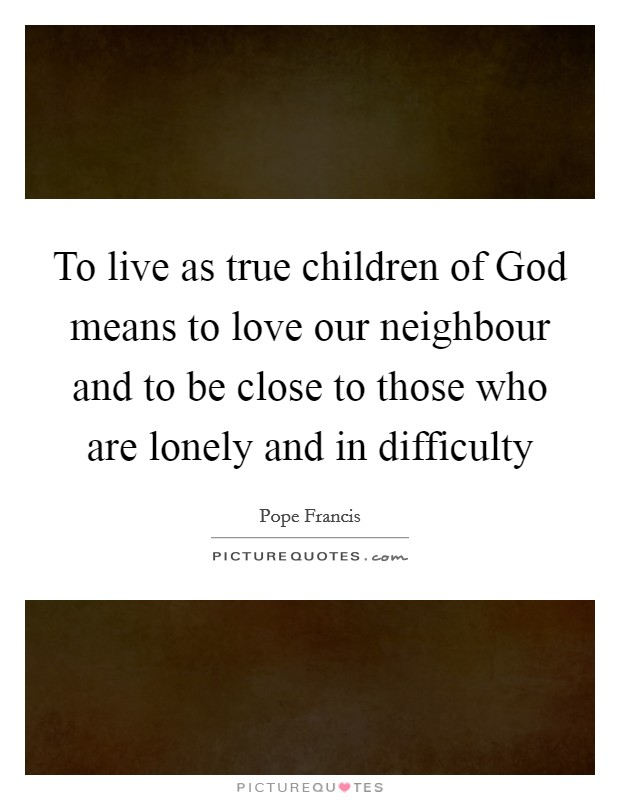 To live as true children of God means to love our neighbour and to be close to those who are lonely and in difficulty Picture Quote #1