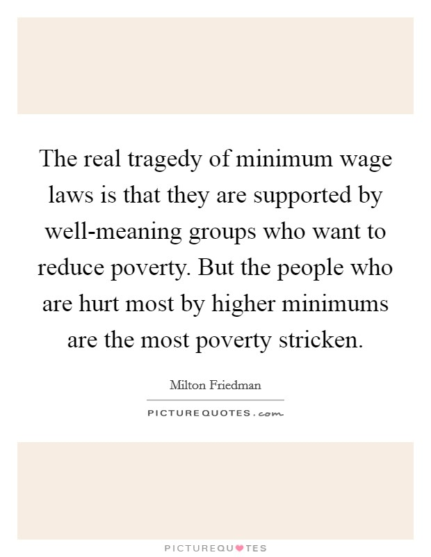 The real tragedy of minimum wage laws is that they are supported by well-meaning groups who want to reduce poverty. But the people who are hurt most by higher minimums are the most poverty stricken Picture Quote #1