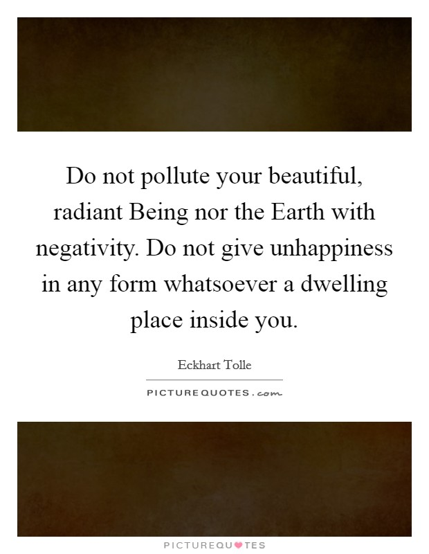 Do not pollute your beautiful, radiant Being nor the Earth with negativity. Do not give unhappiness in any form whatsoever a dwelling place inside you Picture Quote #1