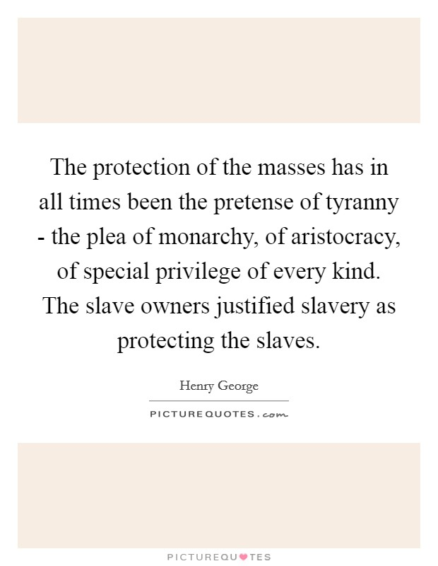 The protection of the masses has in all times been the pretense of tyranny - the plea of monarchy, of aristocracy, of special privilege of every kind. The slave owners justified slavery as protecting the slaves Picture Quote #1