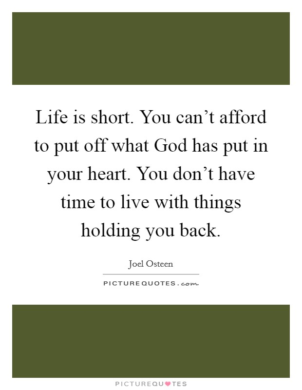 Life is short. You can't afford to put off what God has put in your heart. You don't have time to live with things holding you back Picture Quote #1
