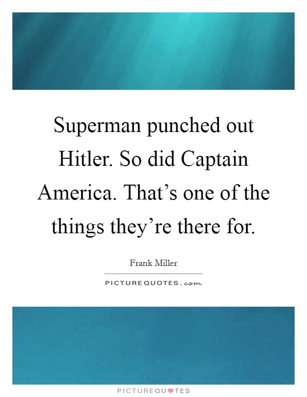 Superman punched out Hitler. So did Captain America. That's one of the things they're there for Picture Quote #1