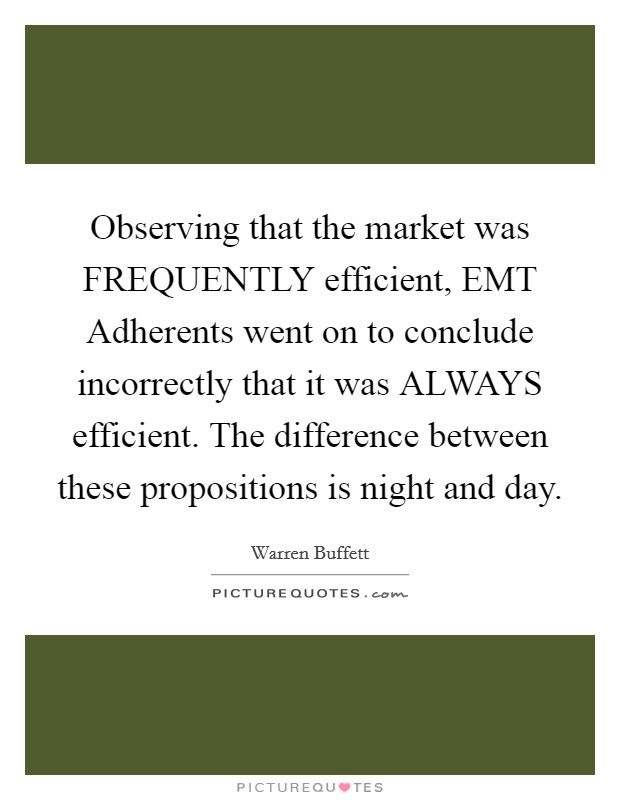 Observing that the market was FREQUENTLY efficient, EMT Adherents went on to conclude incorrectly that it was ALWAYS efficient. The difference between these propositions is night and day Picture Quote #1