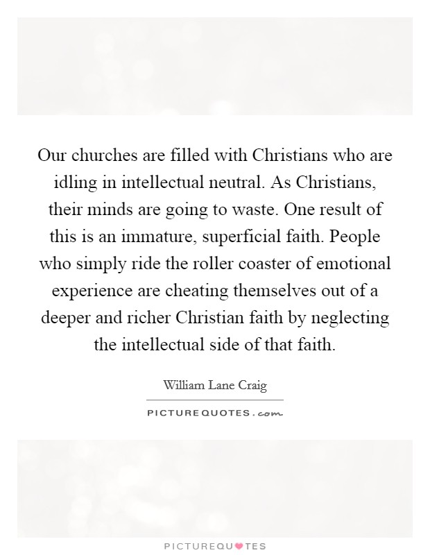 Our churches are filled with Christians who are idling in intellectual neutral. As Christians, their minds are going to waste. One result of this is an immature, superficial faith. People who simply ride the roller coaster of emotional experience are cheating themselves out of a deeper and richer Christian faith by neglecting the intellectual side of that faith Picture Quote #1