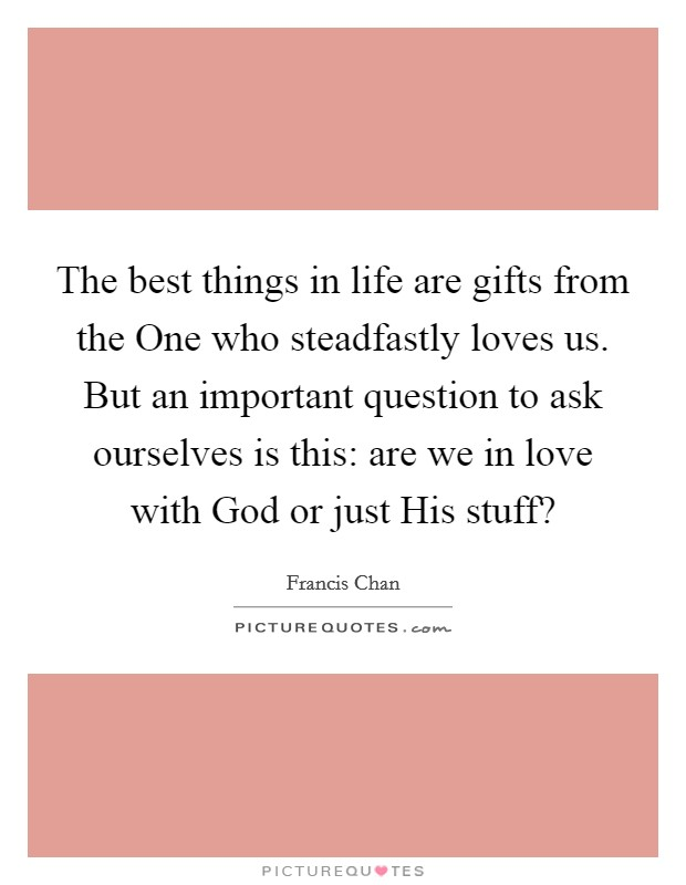 The best things in life are gifts from the One who steadfastly loves us. But an important question to ask ourselves is this: are we in love with God or just His stuff? Picture Quote #1
