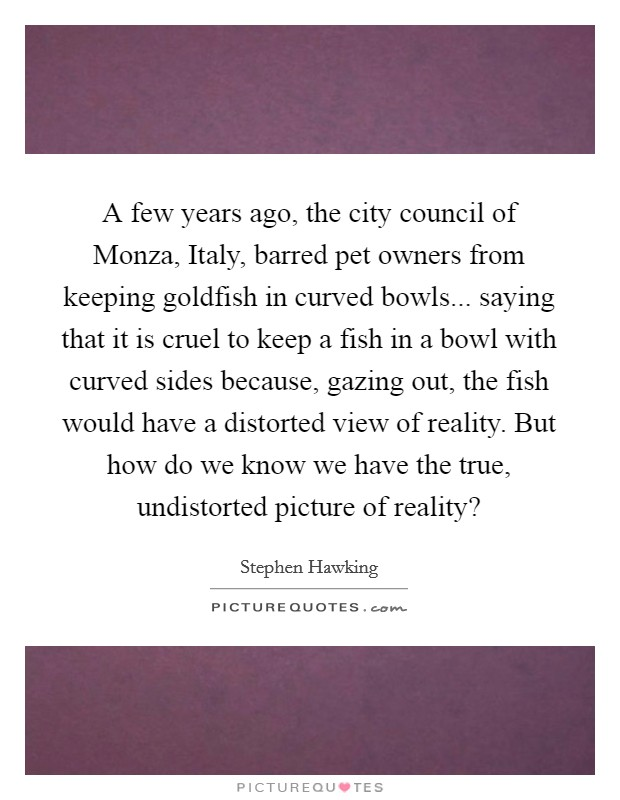 A few years ago, the city council of Monza, Italy, barred pet owners from keeping goldfish in curved bowls... saying that it is cruel to keep a fish in a bowl with curved sides because, gazing out, the fish would have a distorted view of reality. But how do we know we have the true, undistorted picture of reality? Picture Quote #1