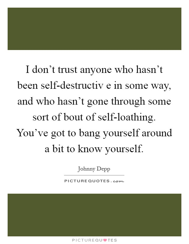 I don't trust anyone who hasn't been self-destructiv e in some way, and who hasn't gone through some sort of bout of self-loathing. You've got to bang yourself around a bit to know yourself Picture Quote #1
