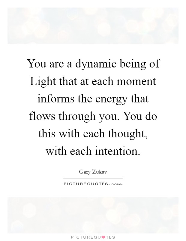 You are a dynamic being of Light that at each moment informs the energy that flows through you. You do this with each thought, with each intention Picture Quote #1