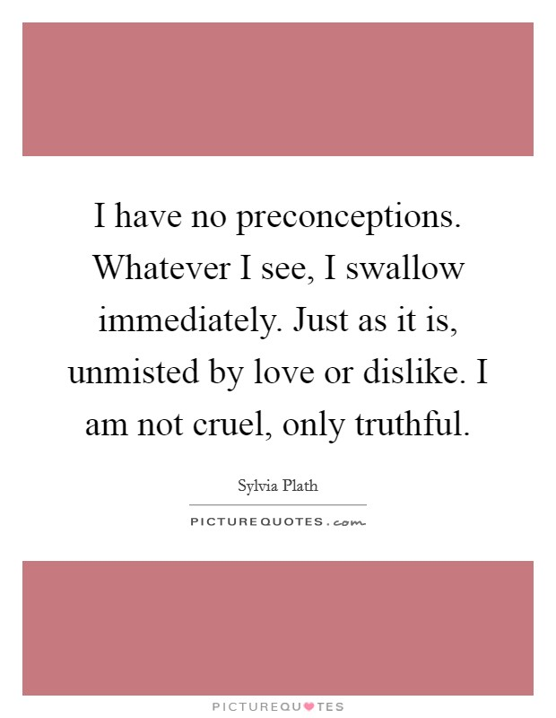 I have no preconceptions. Whatever I see, I swallow immediately. Just as it is, unmisted by love or dislike. I am not cruel, only truthful Picture Quote #1