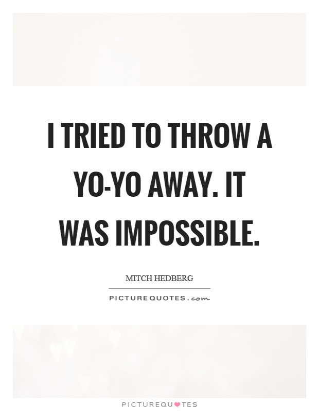 I tried to throw a yo-yo away. It was impossible Picture Quote #1