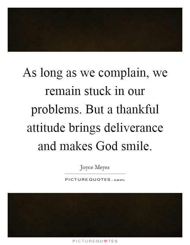 As long as we complain, we remain stuck in our problems. But a thankful attitude brings deliverance and makes God smile Picture Quote #1