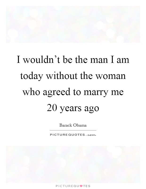 I wouldn't be the man I am today without the woman who agreed to marry me 20 years ago Picture Quote #1